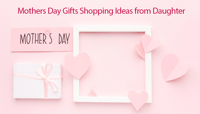 Mothers Day Gifts Shopping Ideas from Daughter